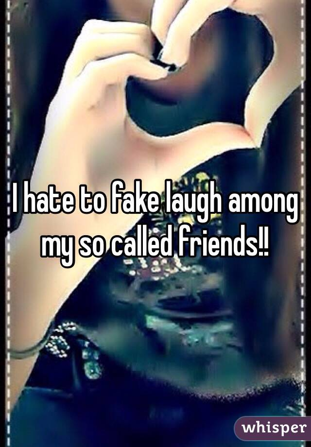 I hate to fake laugh among my so called friends!!
