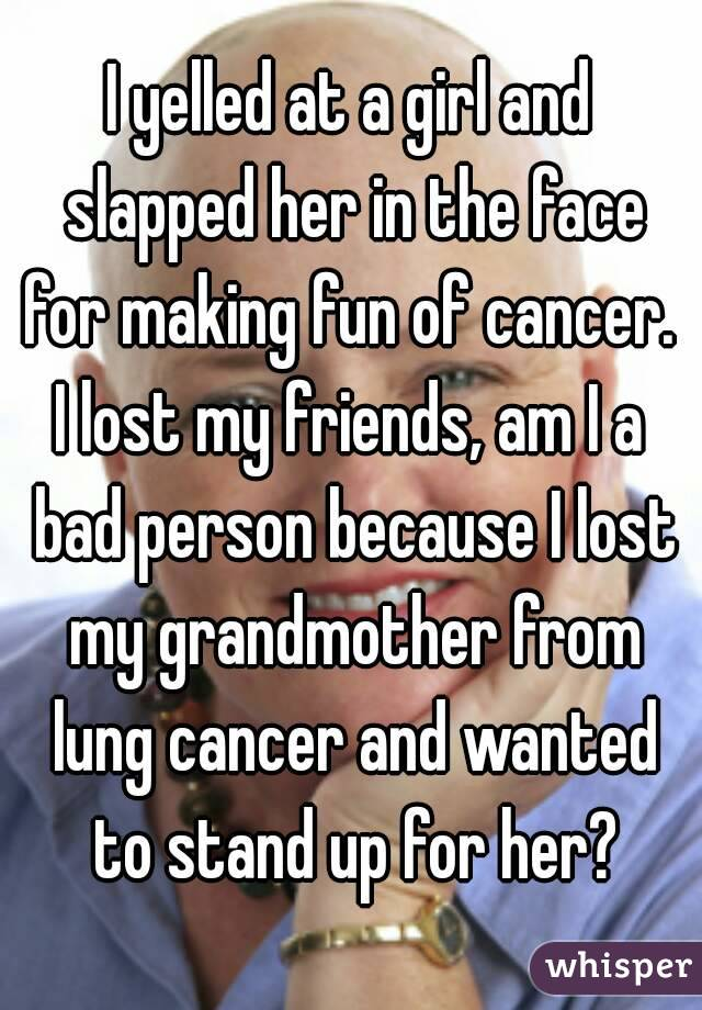 I yelled at a girl and slapped her in the face for making fun of cancer.  I lost my friends, am I a bad person because I lost my grandmother from lung cancer and wanted to stand up for her?
