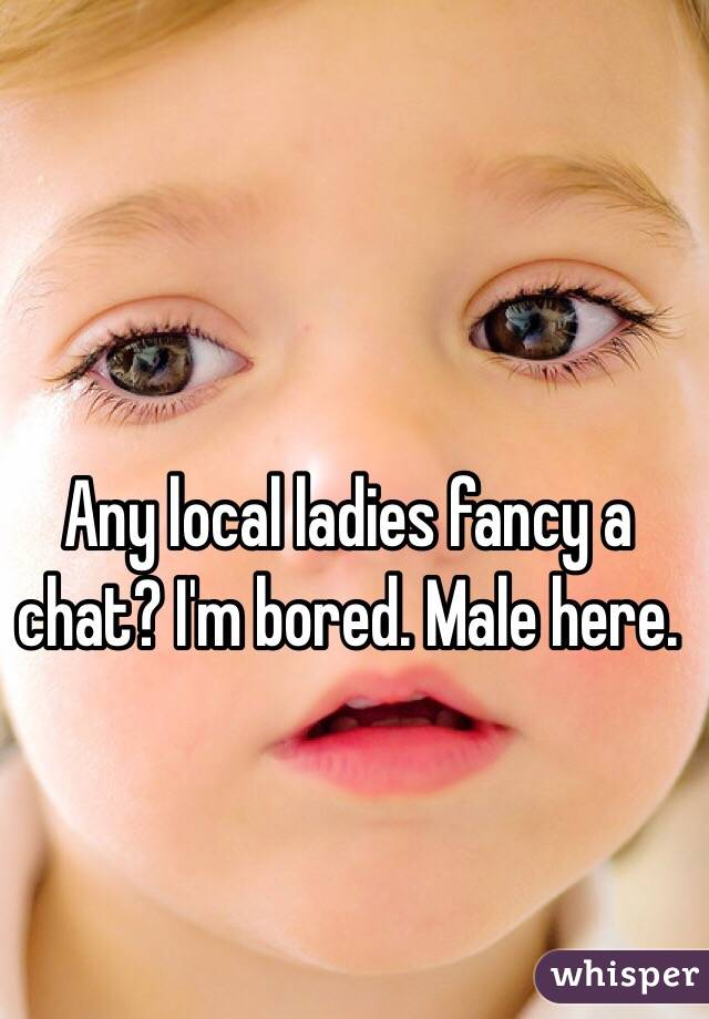 Any local ladies fancy a chat? I'm bored. Male here.
