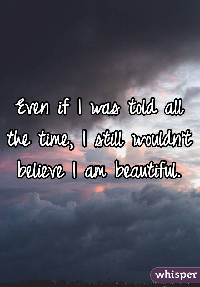 Even if I was told all the time, I still wouldn't believe I am beautiful.