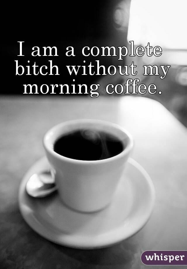 I am a complete bitch without my morning coffee.