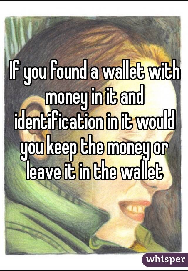 If you found a wallet with money in it and identification in it would you keep the money or leave it in the wallet