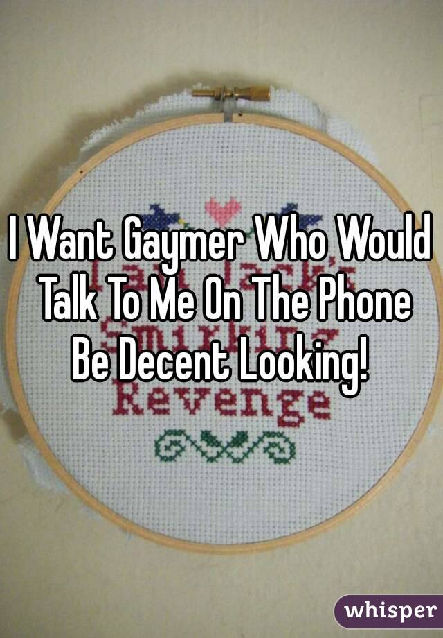 I Want Gaymer Who Would Talk To Me On The Phone Be Decent Looking!