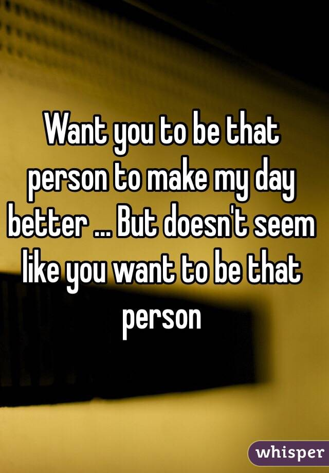 Want you to be that person to make my day better ... But doesn't seem like you want to be that person
