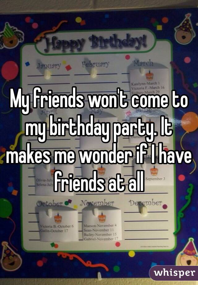 My friends won't come to my birthday party. It makes me wonder if I have friends at all