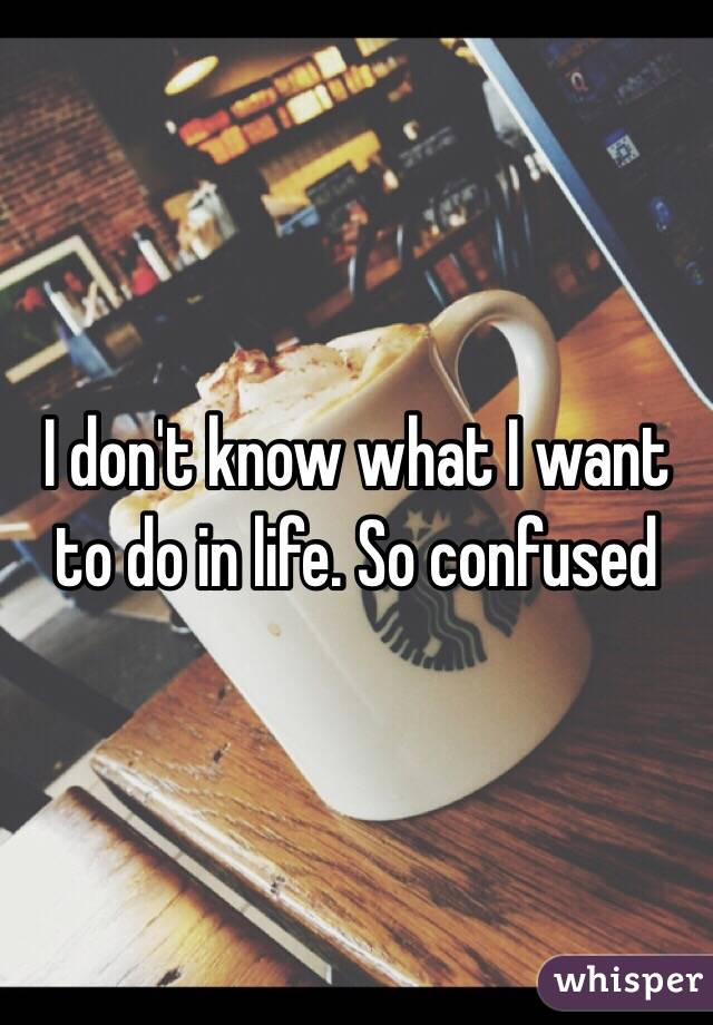 I don't know what I want to do in life. So confused