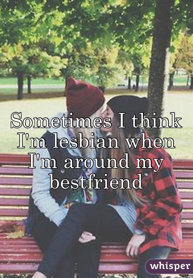 Sometimes I think I'm lesbian when I'm around my bestfriend