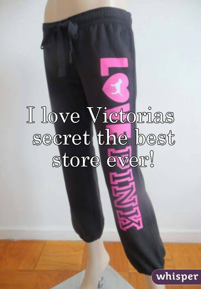 I love Victorias secret the best store ever!