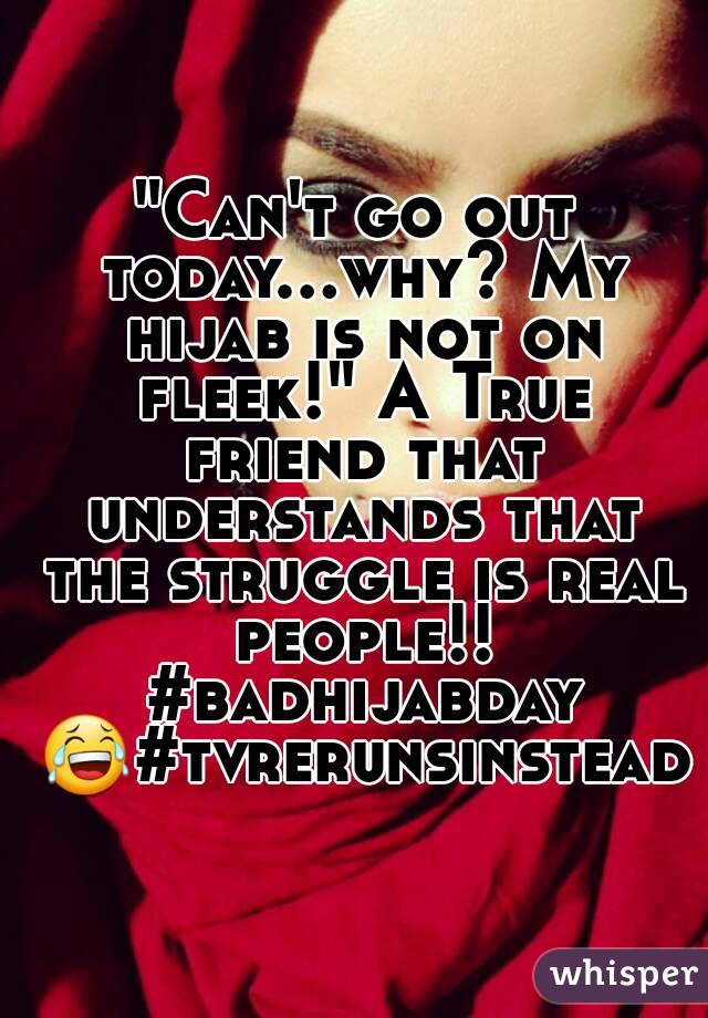 """Can't go out today...why? My hijab is not on fleek!"" A True friend that understands that the struggle is real people!! #badhijabday 😂#tvrerunsinstead"