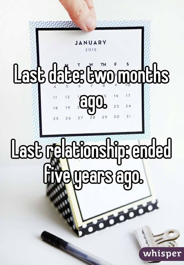 Last date: two months ago.  Last relationship: ended five years ago.