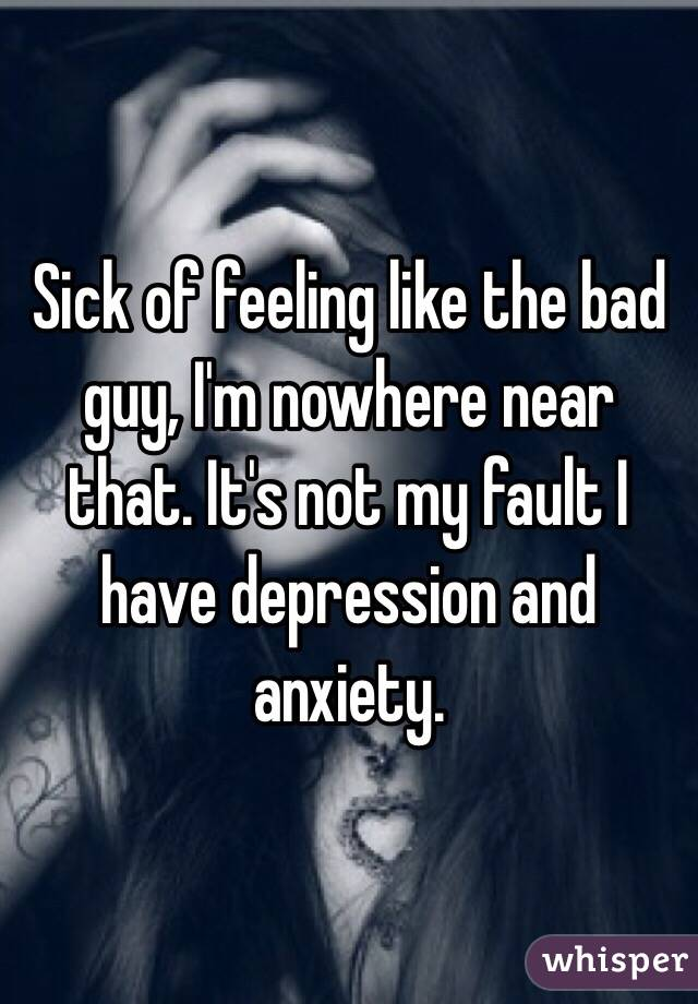 Sick of feeling like the bad guy, I'm nowhere near that. It's not my fault I have depression and anxiety.