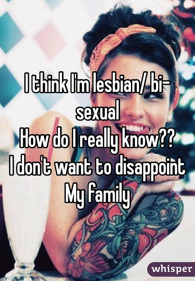 I think I'm lesbian/ bi-sexual  How do I really know?? I don't want to disappoint  My family
