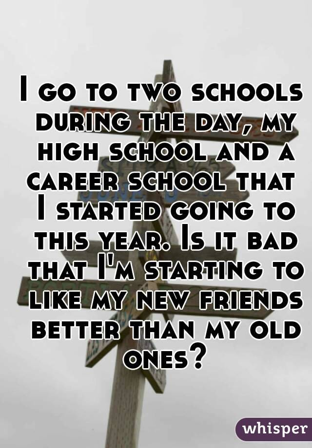 I go to two schools during the day, my high school and a career school that  I started going to this year. Is it bad that I'm starting to like my new friends better than my old ones?