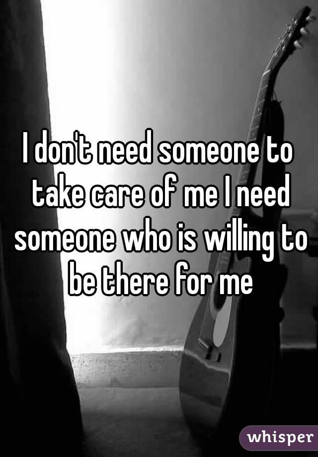 I don't need someone to take care of me I need someone who is willing to be there for me