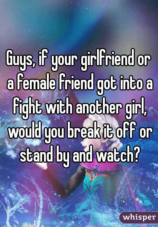 Guys, if your girlfriend or a female friend got into a fight with another girl, would you break it off or stand by and watch?