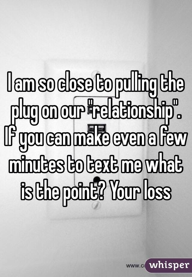 "I am so close to pulling the plug on our ""relationship"". If you can make even a few minutes to text me what is the point? Your loss"