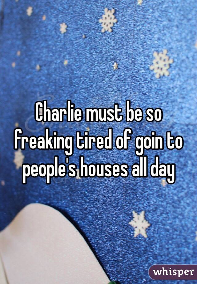 Charlie must be so freaking tired of goin to people's houses all day