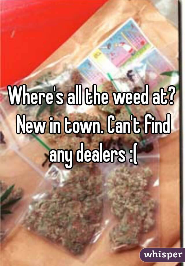 Where's all the weed at? New in town. Can't find any dealers :(