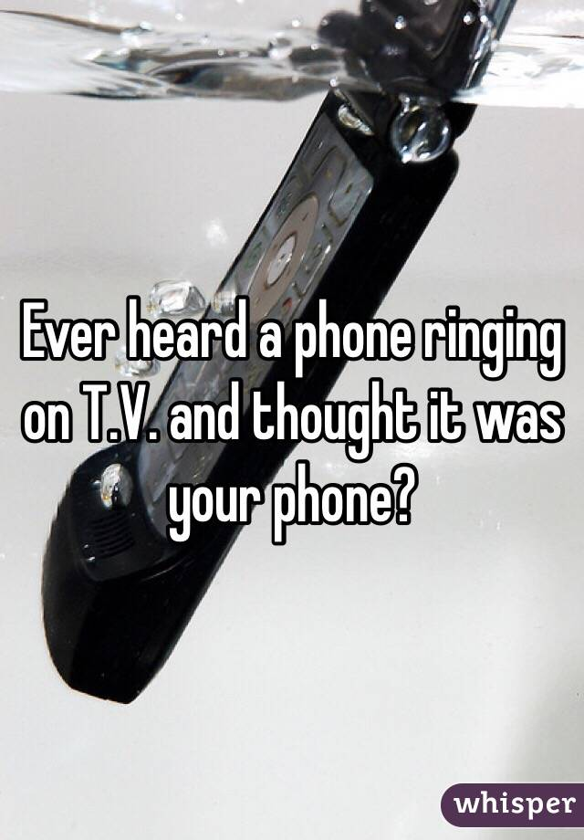 Ever heard a phone ringing on T.V. and thought it was your phone?