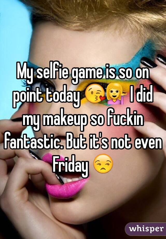 My selfie game is so on point today 😘💁 I did my makeup so fuckin fantastic. But it's not even Friday 😒