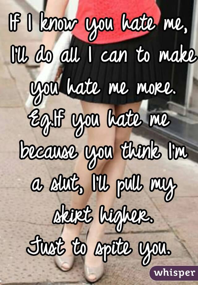 If I know you hate me, I'll do all I can to make you hate me more. Eg.If you hate me because you think I'm a slut, I'll pull my skirt higher. Just to spite you.