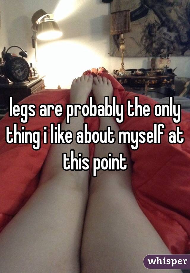 legs are probably the only thing i like about myself at this point