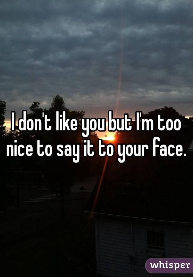 I don't like you but I'm too nice to say it to your face.