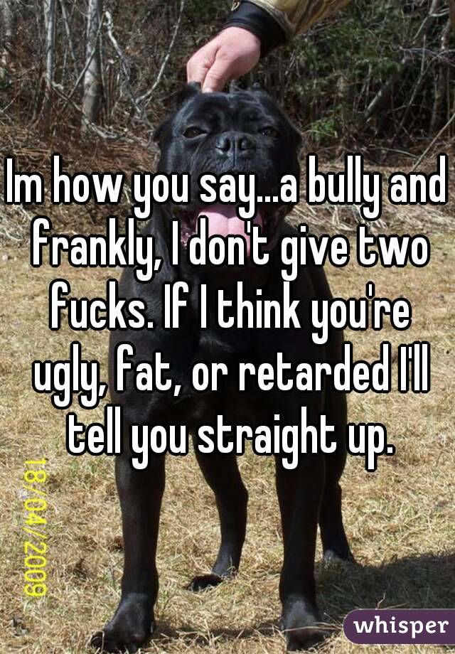 Im how you say...a bully and frankly, I don't give two fucks. If I think you're ugly, fat, or retarded I'll tell you straight up.