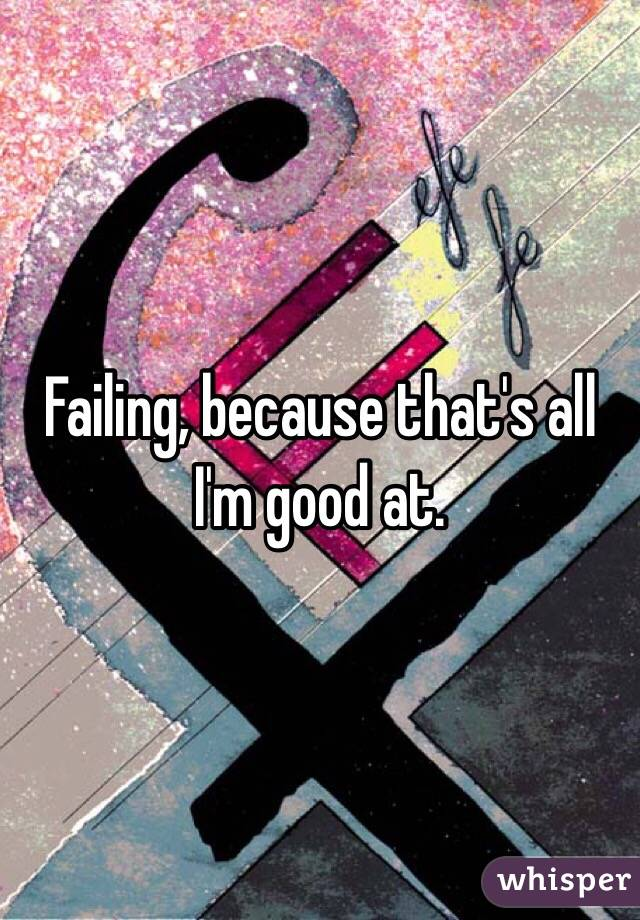 Failing, because that's all I'm good at.