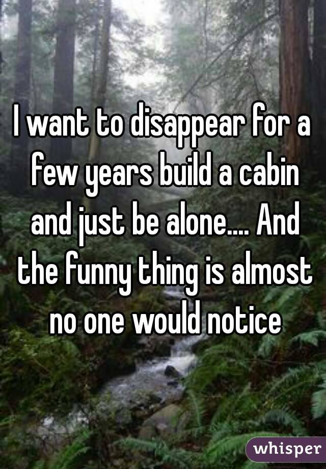 I want to disappear for a few years build a cabin and just be alone.... And the funny thing is almost no one would notice