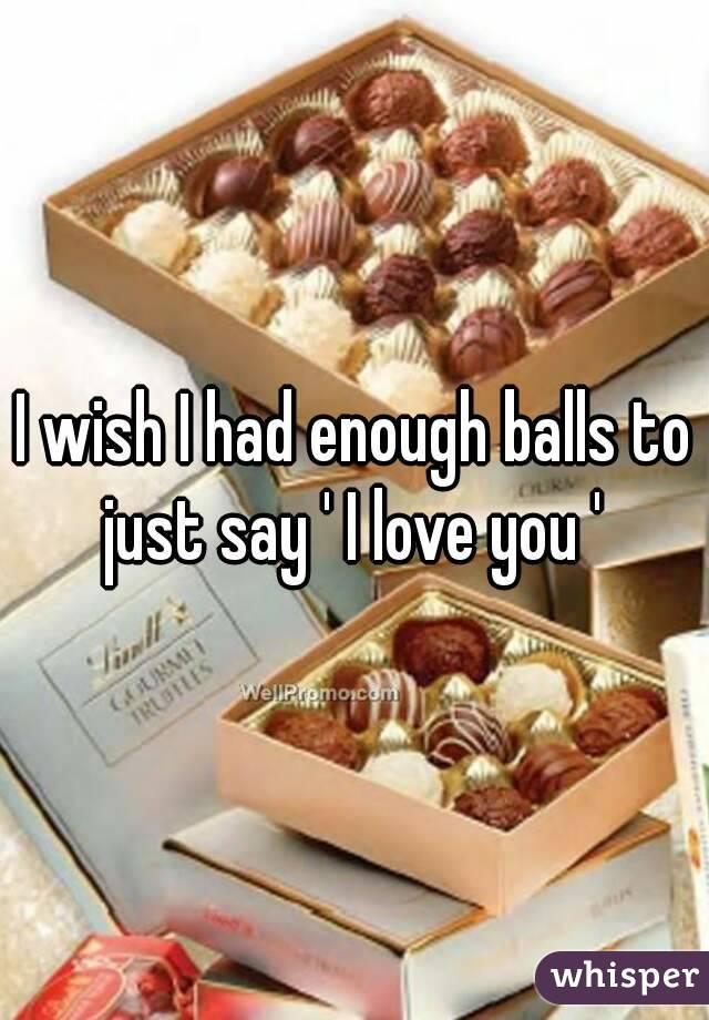 I wish I had enough balls to just say ' I love you '