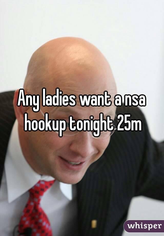Any ladies want a nsa hookup tonight 25m