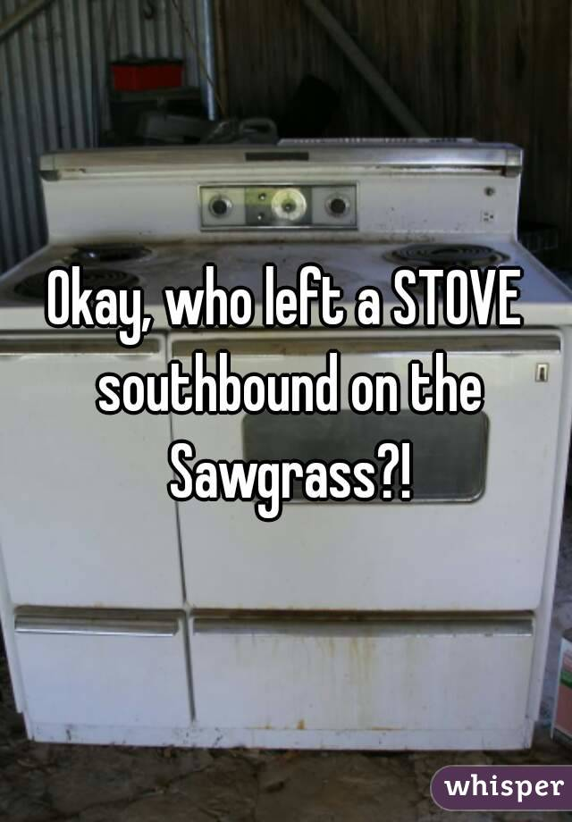 Okay, who left a STOVE southbound on the Sawgrass?!