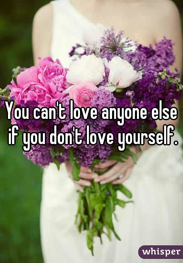 You can't love anyone else if you don't love yourself.