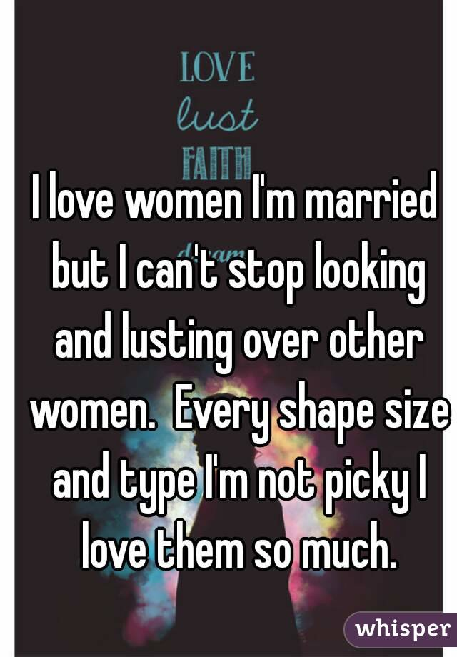 I love women I'm married but I can't stop looking and lusting over other women.  Every shape size and type I'm not picky I love them so much.