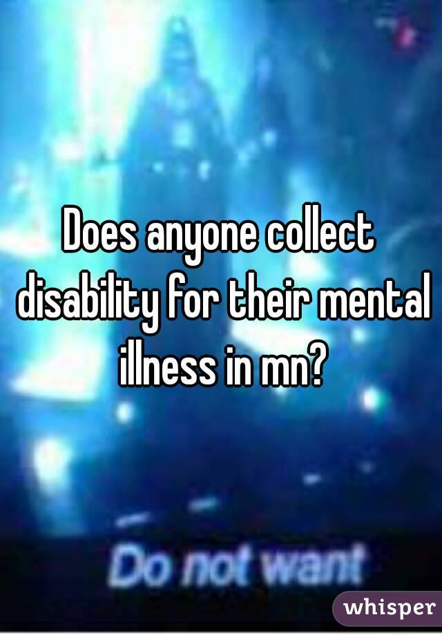 Does anyone collect disability for their mental illness in mn?