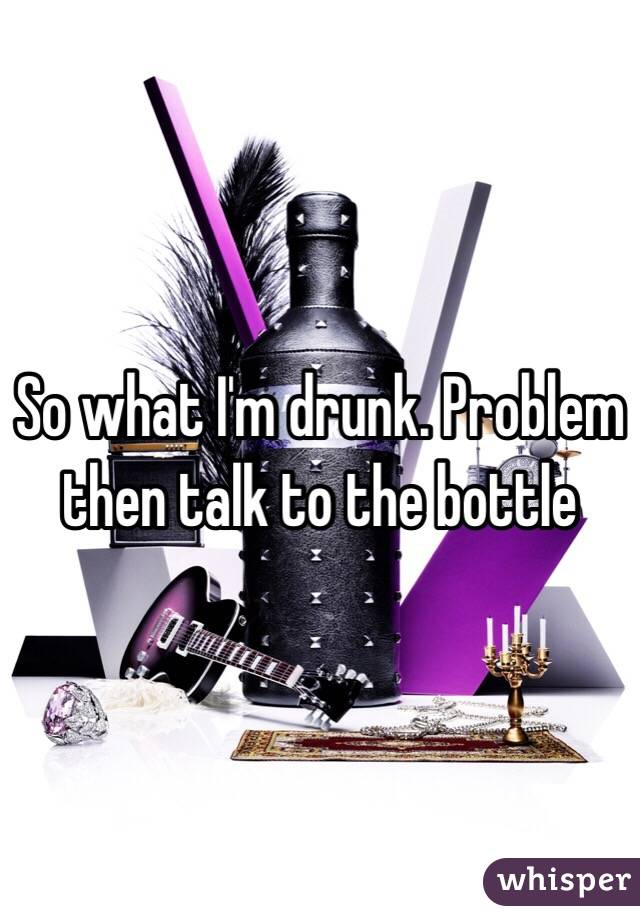 So what I'm drunk. Problem then talk to the bottle