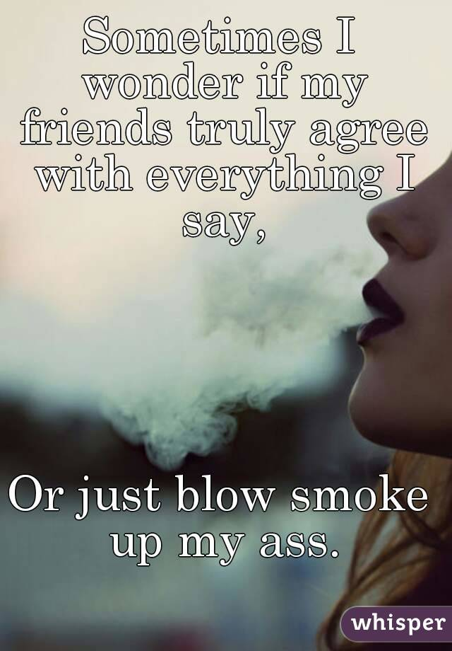Sometimes I wonder if my friends truly agree with everything I say,      Or just blow smoke up my ass.
