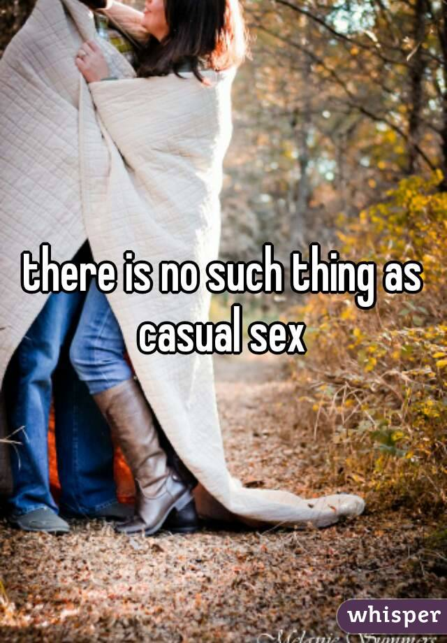 there is no such thing as casual sex