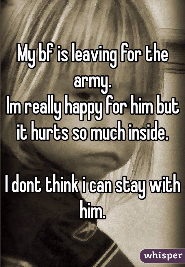 My bf is leaving for the army. Im really happy for him but it hurts so much inside.  I dont think i can stay with him.