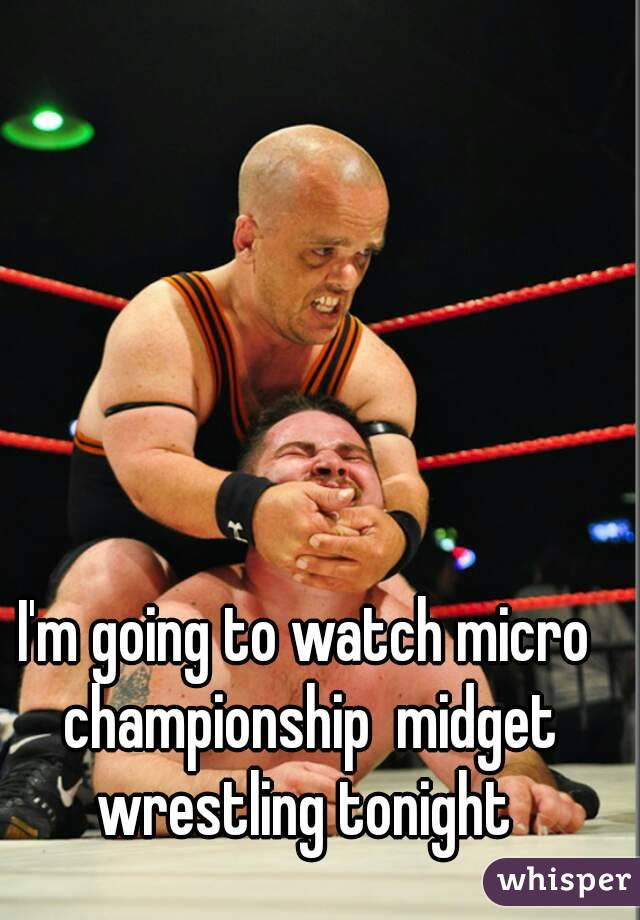 I'm going to watch micro championship  midget wrestling tonight