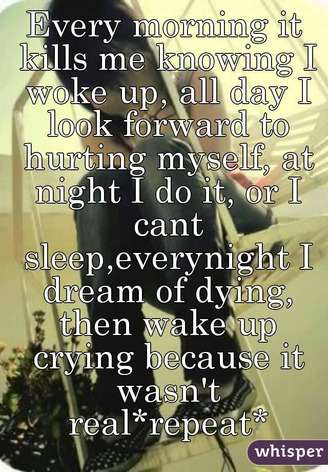 Every morning it kills me knowing I woke up, all day I look forward to hurting myself, at night I do it, or I cant sleep,everynight I dream of dying, then wake up crying because it wasn't real*repeat*