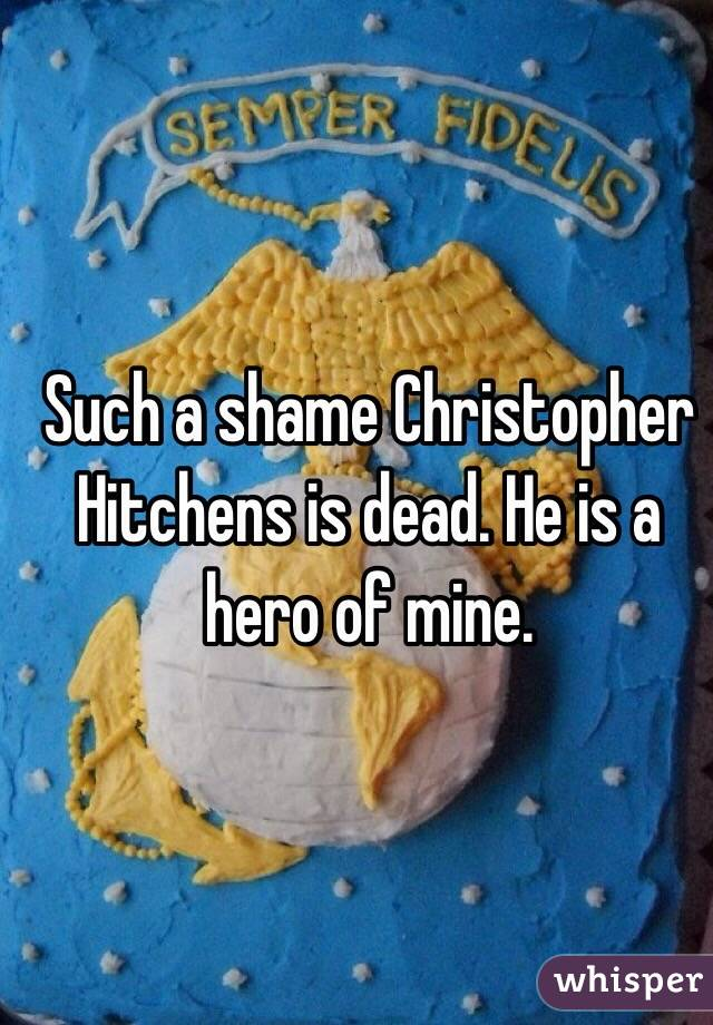 Such a shame Christopher Hitchens is dead. He is a hero of mine.