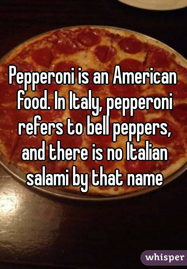 Pepperoni is an American food. In Italy, pepperoni refers to bell peppers, and there is no Italian salami by that name