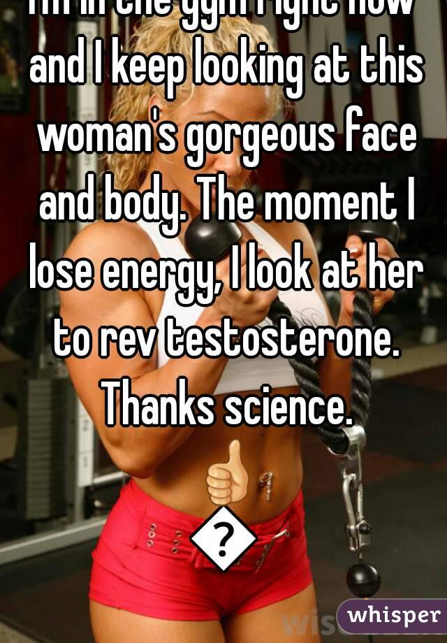 I'm in the gym right now and I keep looking at this woman's gorgeous face and body. The moment I lose energy, I look at her to rev testosterone. Thanks science. 👍👍