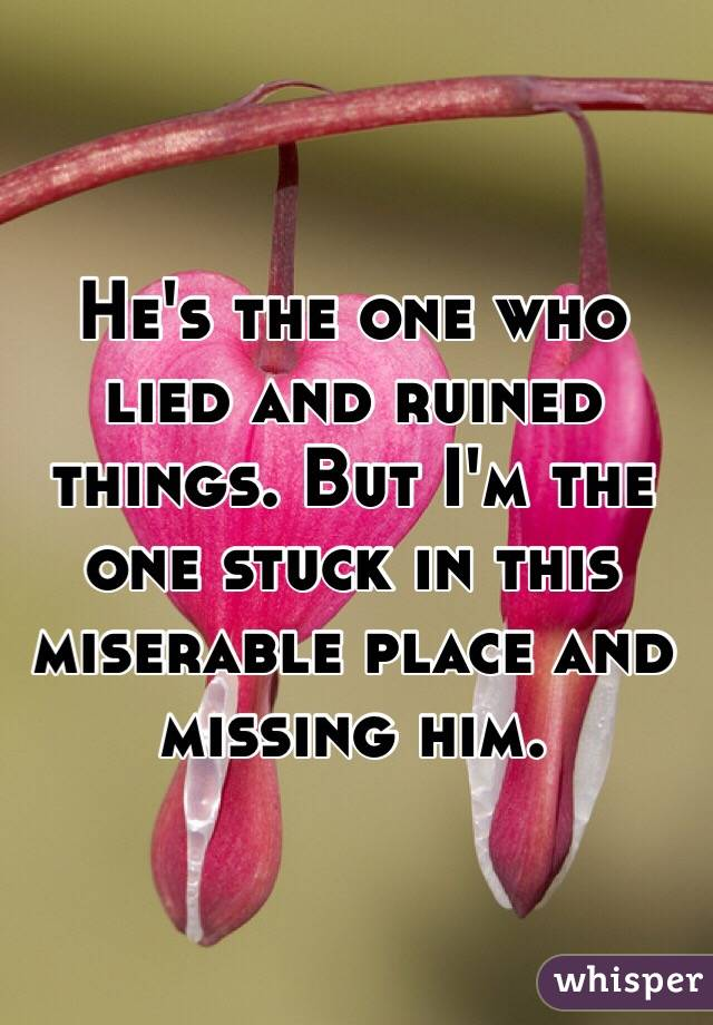 He's the one who lied and ruined things. But I'm the one stuck in this miserable place and missing him.