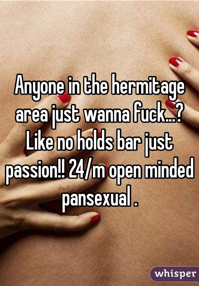 Anyone in the hermitage area just wanna fuck...? Like no holds bar just passion!! 24/m open minded pansexual .