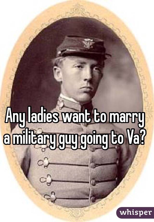 Any ladies want to marry a military guy going to Va?