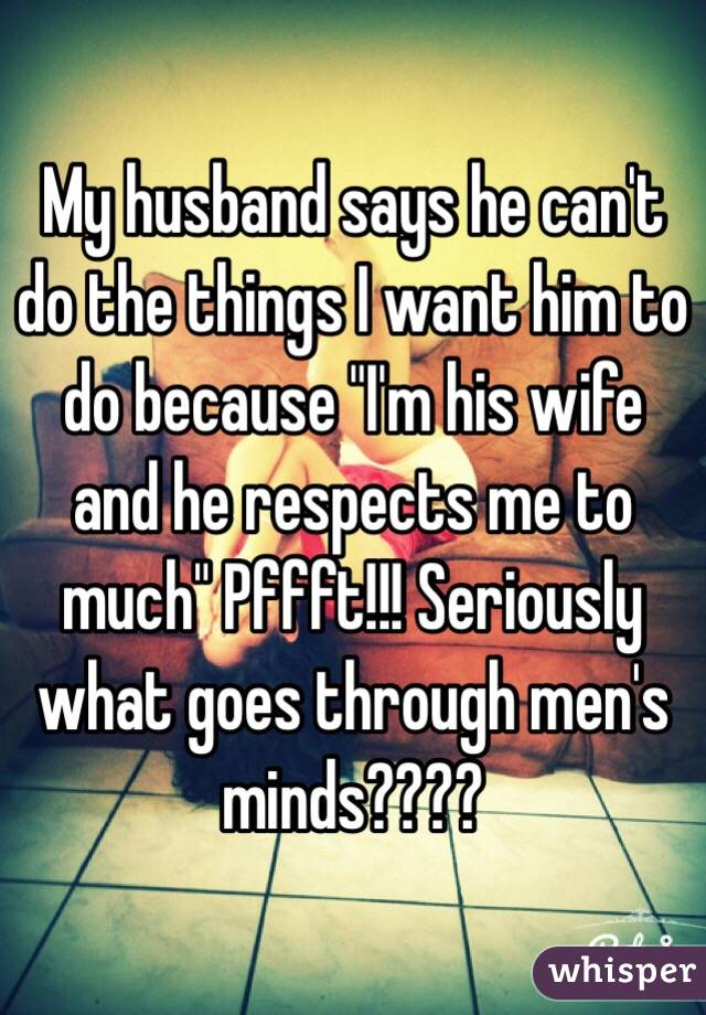 "My husband says he can't do the things I want him to do because ""I'm his wife and he respects me to much"" Pffft!!! Seriously what goes through men's minds????"