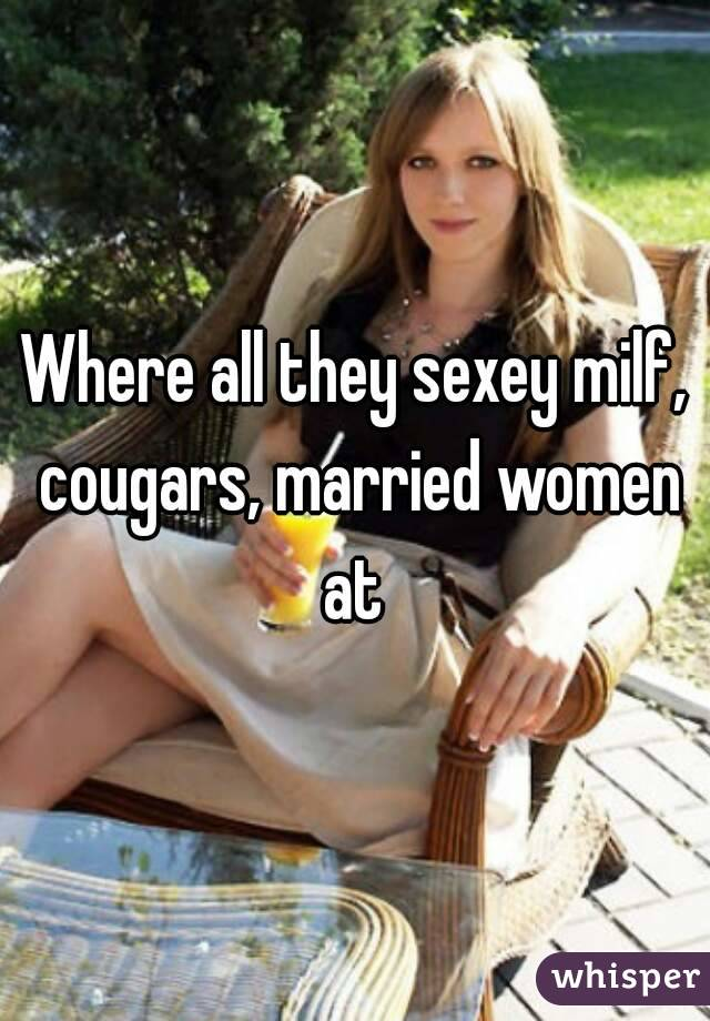 Where all they sexey milf, cougars, married women at